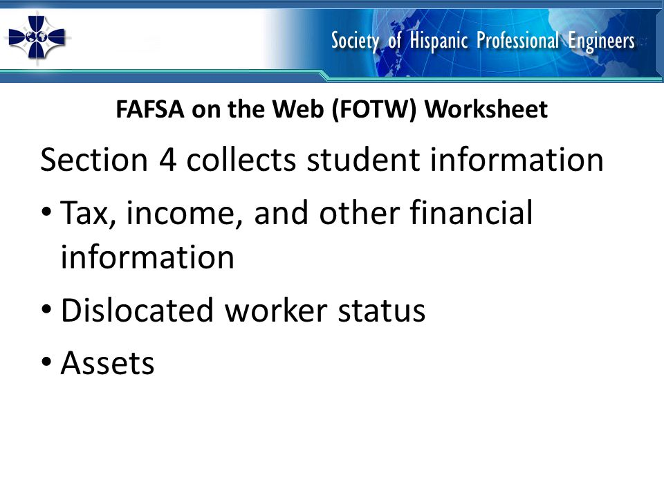 Section 4 collects student information Tax, income, and other financial information Dislocated worker status Assets FAFSA on the Web (FOTW) Worksheet