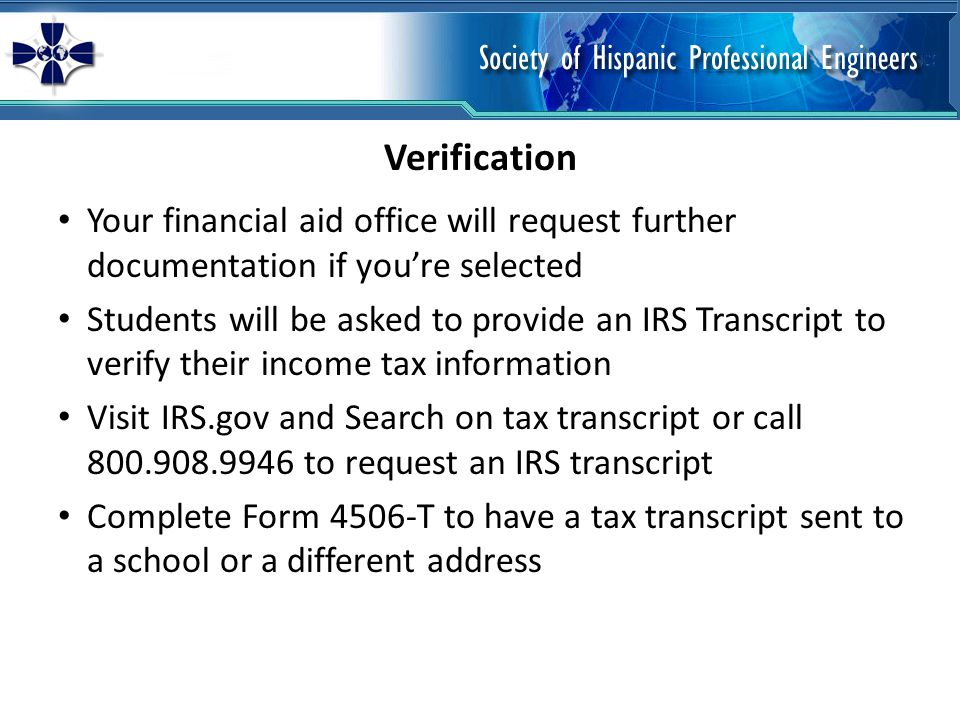 Your financial aid office will request further documentation if youre selected Students will be asked to provide an IRS Transcript to verify their income tax information Visit IRS.gov and Search on tax transcript or call 800.908.9946 to request an IRS transcript Complete Form 4506-T to have a tax transcript sent to a school or a different address Verification