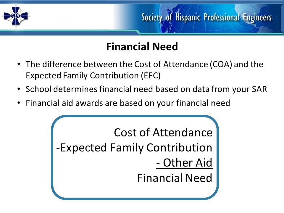 The difference between the Cost of Attendance (COA) and the Expected Family Contribution (EFC) School determines financial need based on data from your SAR Financial aid awards are based on your financial need Financial Need Cost of Attendance -Expected Family Contribution - Other Aid Financial Need