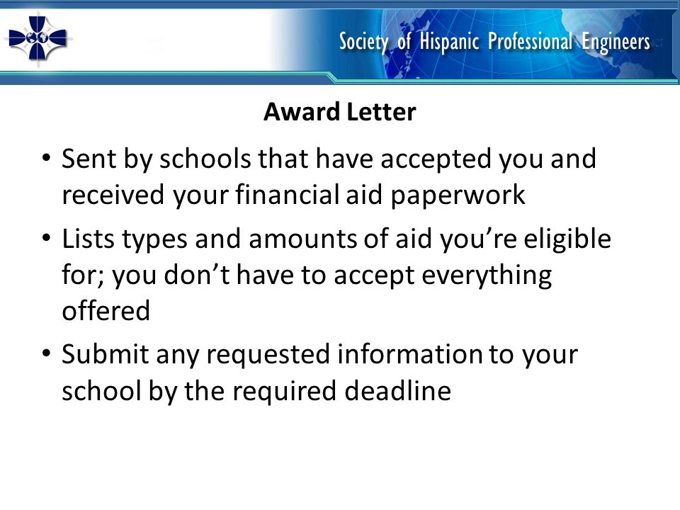 Sent by schools that have accepted you and received your financial aid paperwork Lists types and amounts of aid youre eligible for; you dont have to accept everything offered Submit any requested information to your school by the required deadline Award Letter