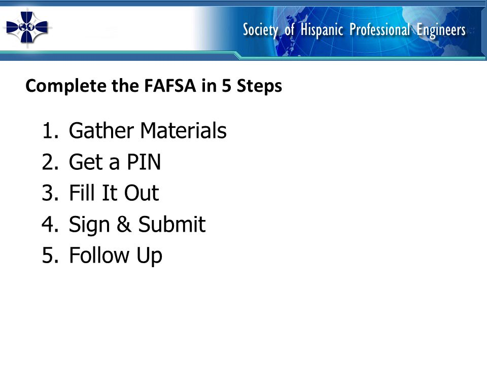 Complete the FAFSA in 5 Steps 1.Gather Materials 2.Get a PIN 3.Fill It Out 4.Sign & Submit 5.Follow Up
