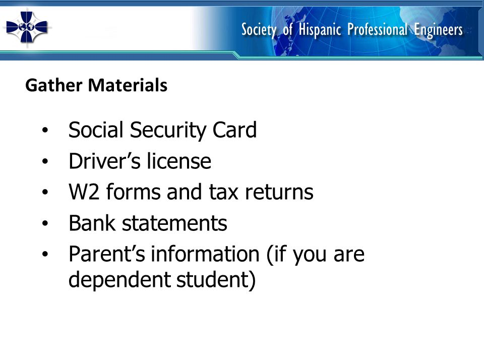 Gather Materials Social Security Card Drivers license W2 forms and tax returns Bank statements Parents information (if you are dependent student)