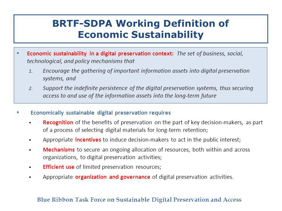 Blue Ribbon Task Force on Sustainable Digital Preservation and Access BRTF-SDPA Working Definition of Economic Sustainability Economic sustainability in a digital preservation context: The set of business, social, technological, and policy mechanisms that 1.
