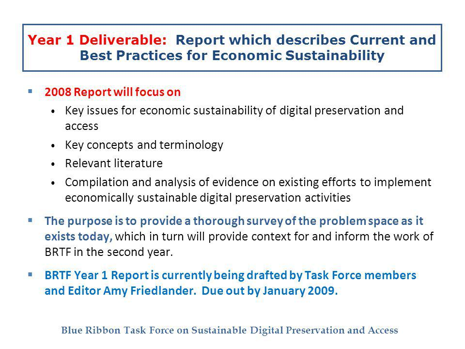 Blue Ribbon Task Force on Sustainable Digital Preservation and Access Year 1 Deliverable: Report which describes Current and Best Practices for Economic Sustainability 2008 Report will focus on Key issues for economic sustainability of digital preservation and access Key concepts and terminology Relevant literature Compilation and analysis of evidence on existing efforts to implement economically sustainable digital preservation activities The purpose is to provide a thorough survey of the problem space as it exists today, which in turn will provide context for and inform the work of BRTF in the second year.