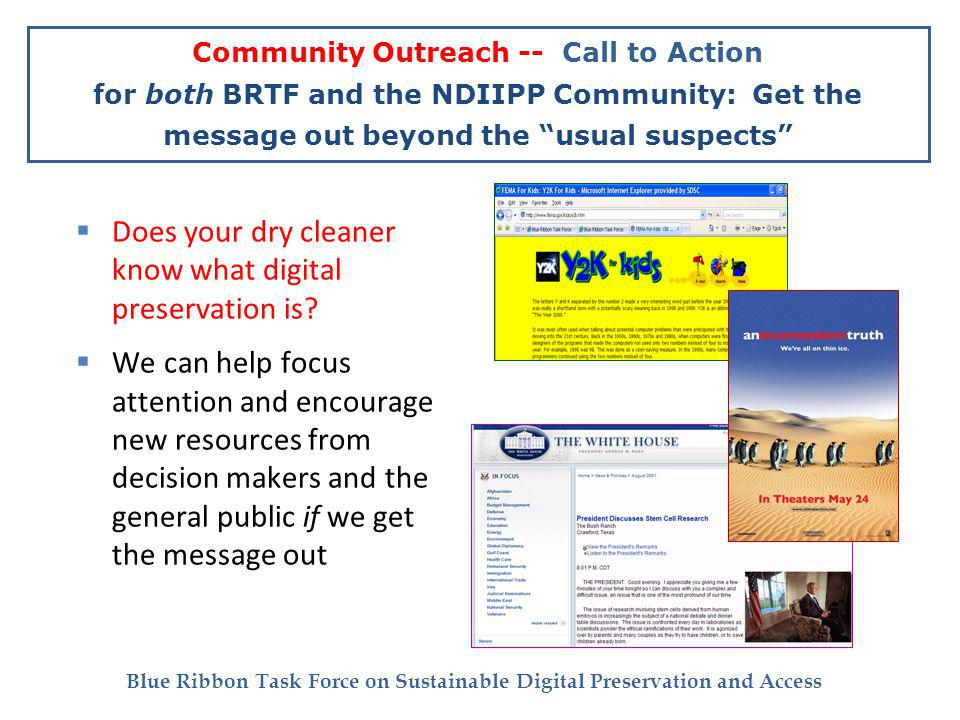 Blue Ribbon Task Force on Sustainable Digital Preservation and Access Community Outreach -- Call to Action for both BRTF and the NDIIPP Community: Get the message out beyond the usual suspects Does your dry cleaner know what digital preservation is.