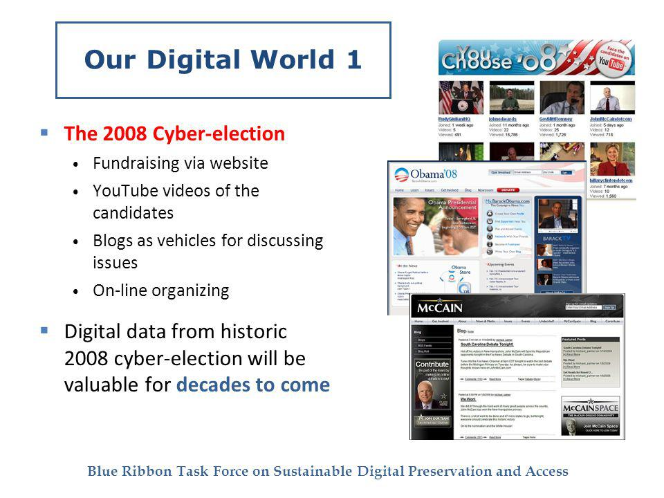 Blue Ribbon Task Force on Sustainable Digital Preservation and Access Our Digital World 1 The 2008 Cyber-election Fundraising via website YouTube videos of the candidates Blogs as vehicles for discussing issues On-line organizing Digital data from historic 2008 cyber-election will be valuable for decades to come
