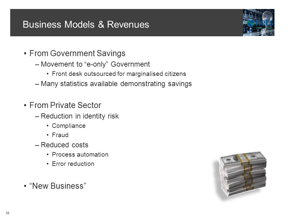 Business Models & Revenues From Government Savings –Movement to e-only Government Front desk outsourced for marginalised citizens –Many statistics available demonstrating savings From Private Sector –Reduction in identity risk Compliance Fraud –Reduced costs Process automation Error reduction New Business 39