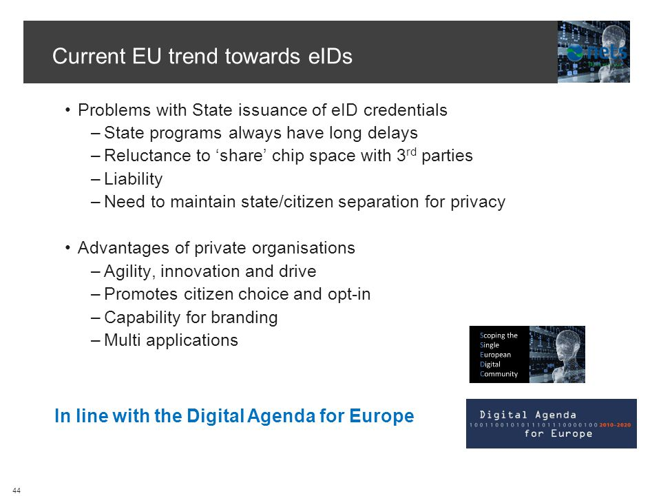 Current EU trend towards eIDs Problems with State issuance of eID credentials –State programs always have long delays –Reluctance to share chip space with 3 rd parties –Liability –Need to maintain state/citizen separation for privacy Advantages of private organisations –Agility, innovation and drive –Promotes citizen choice and opt-in –Capability for branding –Multi applications In line with the Digital Agenda for Europe 44