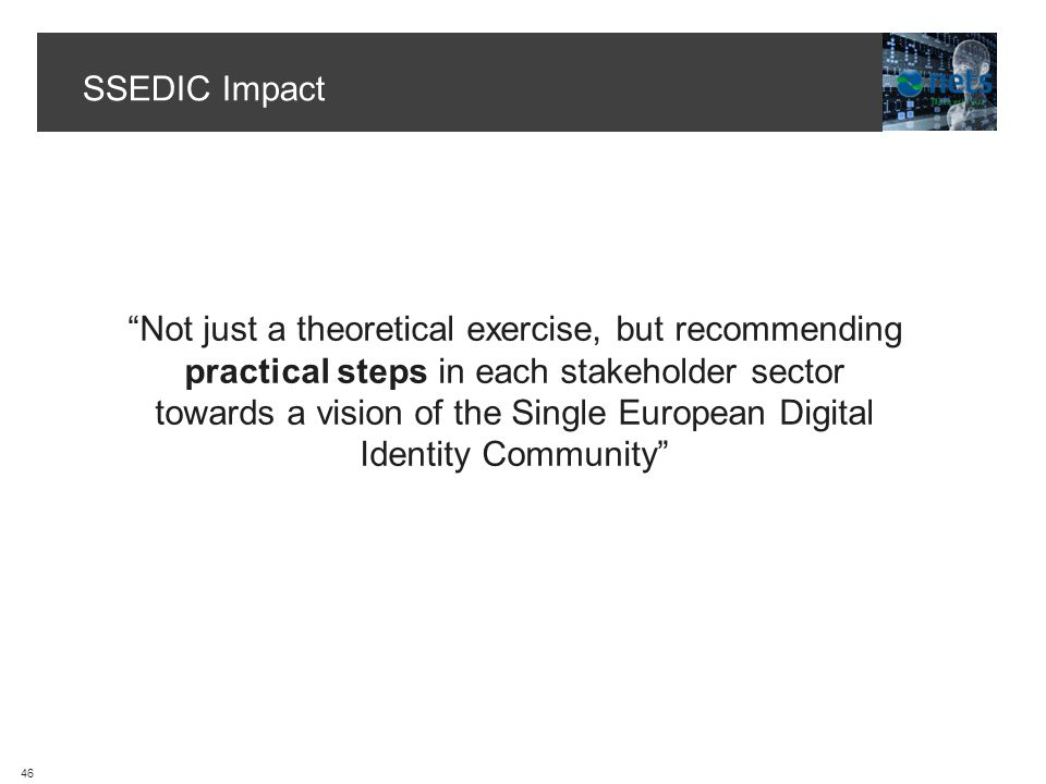 SSEDIC Impact 46 Not just a theoretical exercise, but recommending practical steps in each stakeholder sector towards a vision of the Single European Digital Identity Community