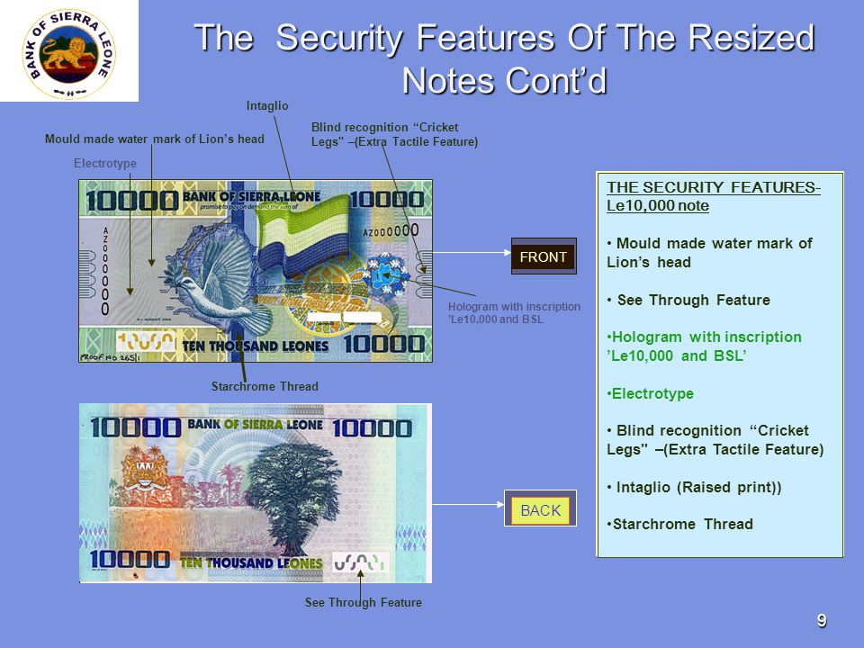 9 The Security Features Of The Resized Notes Contd THE SECURITY FEATURES- Le10,000 note Mould made water mark of Lions head See Through Feature Hologram with inscription Le10,000 and BSL Electrotype Blind recognition Cricket Legs –(Extra Tactile Feature) Intaglio (Raised print)) Starchrome Thread FRONT BACK Mould made water mark of Lions head See Through Feature Hologram with inscription Le10,000 and BSL Electrotype Blind recognition Cricket Legs –(Extra Tactile Feature) Intaglio Starchrome Thread