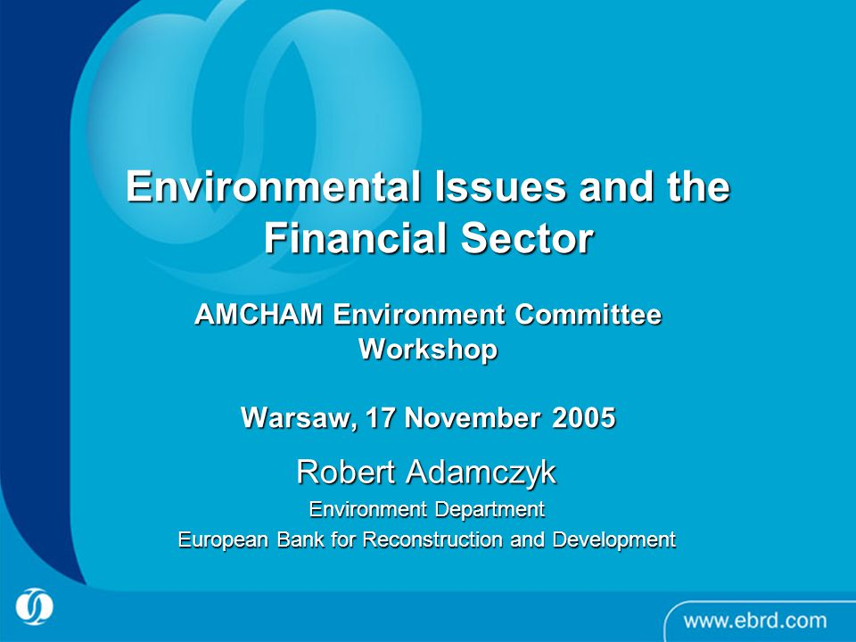 Environmental Issues and the Financial Sector AMCHAM Environment Committee Workshop Warsaw, 17 November 2005 Environmental Issues and the Financial Sector AMCHAM Environment Committee Workshop Warsaw, 17 November 2005 Robert Adamczyk Environment Department European Bank for Reconstruction and Development