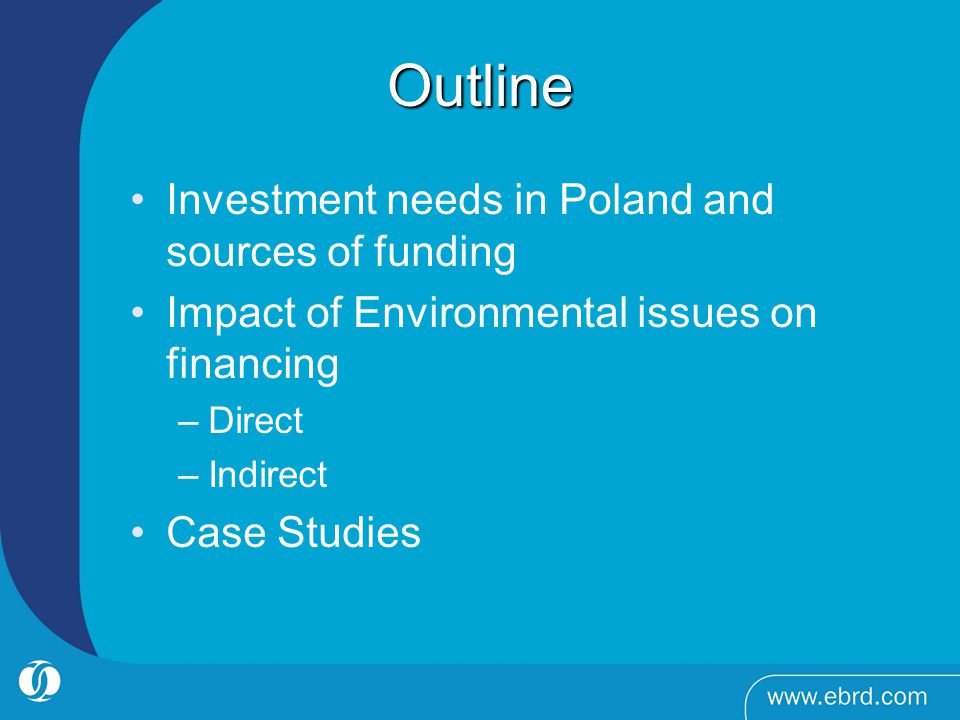Outline Investment needs in Poland and sources of funding Impact of Environmental issues on financing –Direct –Indirect Case Studies