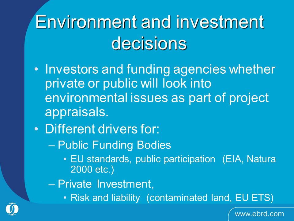 Environment and investment decisions Investors and funding agencies whether private or public will look into environmental issues as part of project appraisals.