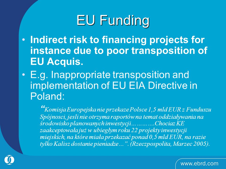 EU Funding Indirect risk to financing projects for instance due to poor transposition of EU Acquis.