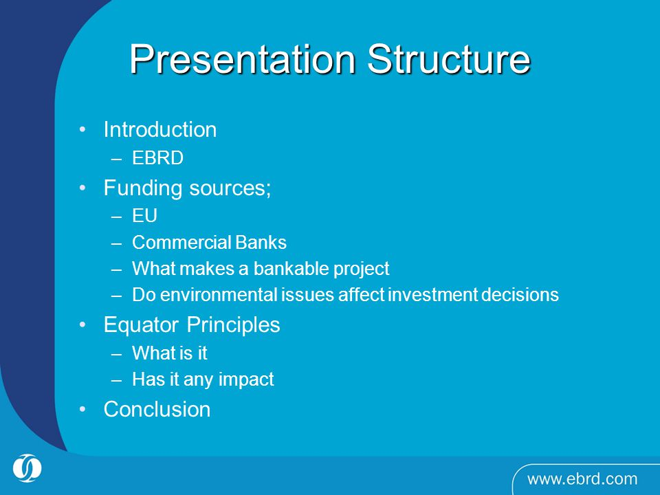 Presentation Structure Introduction –EBRD Funding sources; –EU –Commercial Banks –What makes a bankable project –Do environmental issues affect investment decisions Equator Principles –What is it –Has it any impact Conclusion