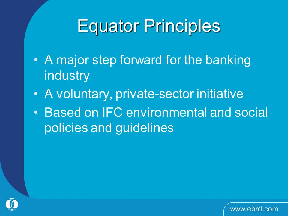 Equator Principles Equator Principles A major step forward for the banking industry A voluntary, private-sector initiative Based on IFC environmental and social policies and guidelines