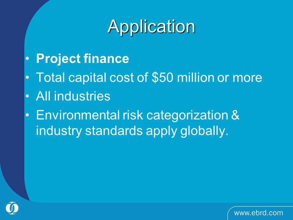 Application Application Project finance Total capital cost of $50 million or more All industries Environmental risk categorization & industry standards apply globally.
