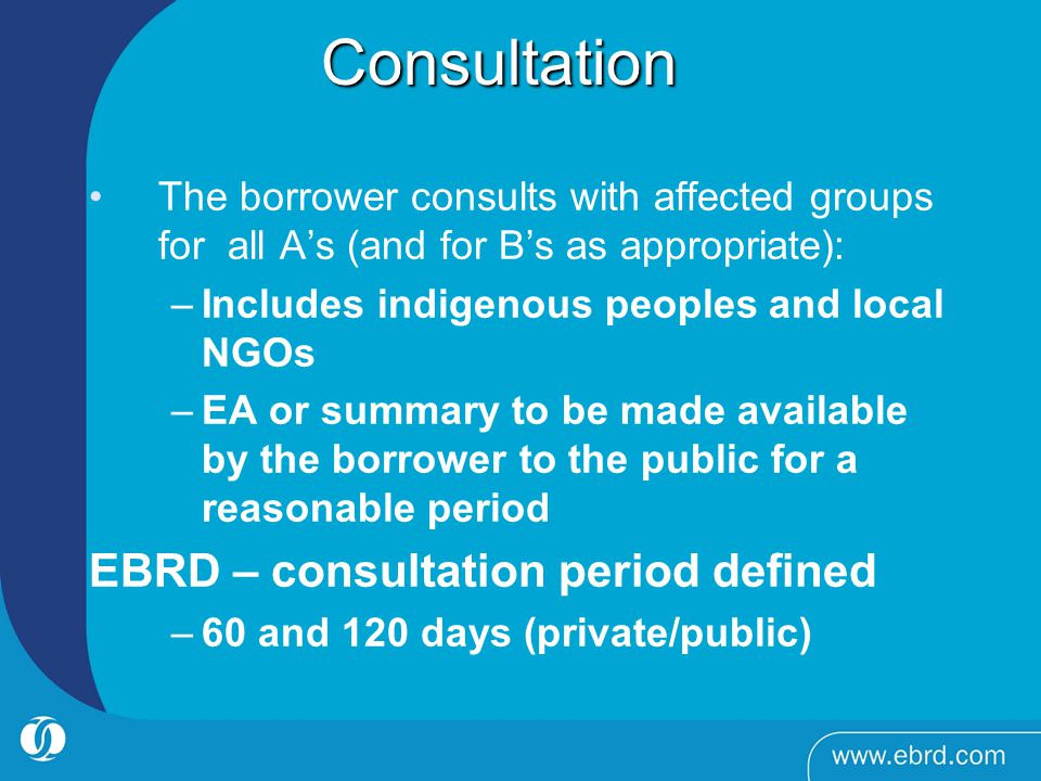 Consultation Consultation The borrower consults with affected groups for all As (and for Bs as appropriate): –Includes indigenous peoples and local NGOs –EA or summary to be made available by the borrower to the public for a reasonable period EBRD – consultation period defined –60 and 120 days (private/public)