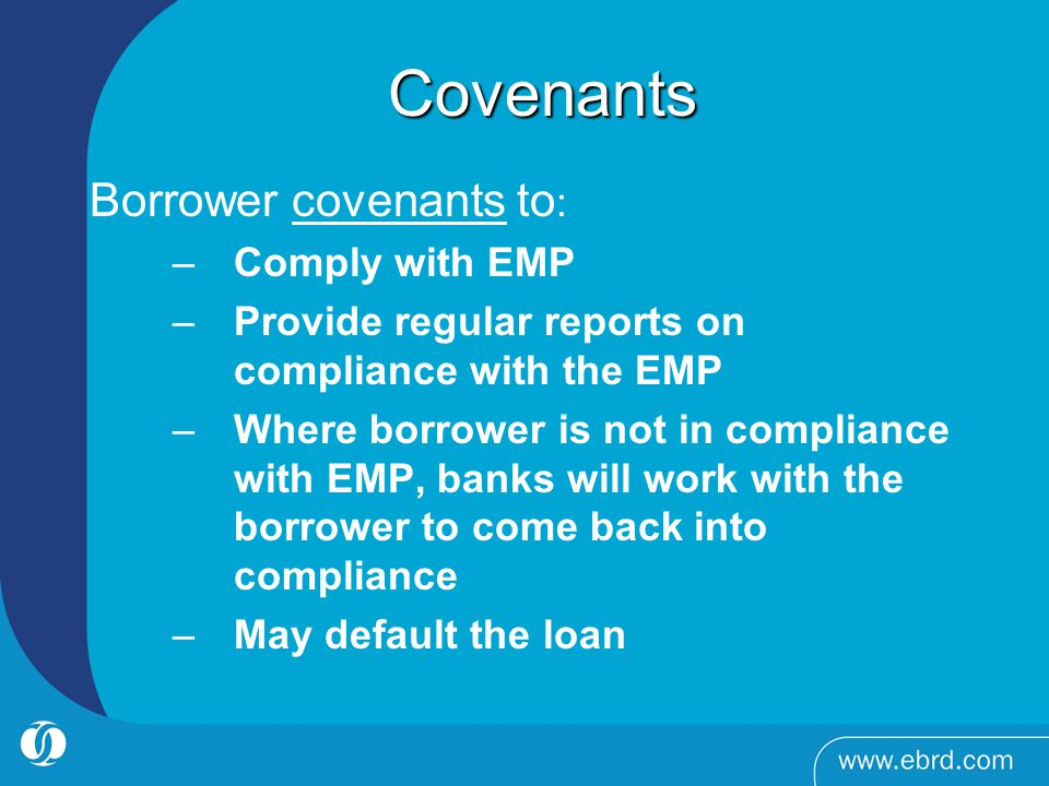 Covenants Covenants Borrower covenants to : –Comply with EMP –Provide regular reports on compliance with the EMP –Where borrower is not in compliance with EMP, banks will work with the borrower to come back into compliance –May default the loan