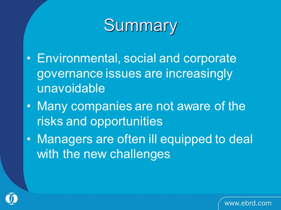 Summary Environmental, social and corporate governance issues are increasingly unavoidable Many companies are not aware of the risks and opportunities Managers are often ill equipped to deal with the new challenges