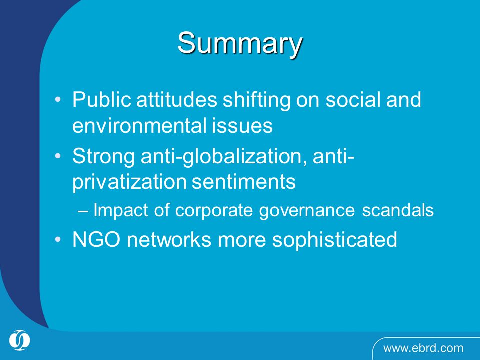 Summary Public attitudes shifting on social and environmental issues Strong anti-globalization, anti- privatization sentiments –Impact of corporate governance scandals NGO networks more sophisticated