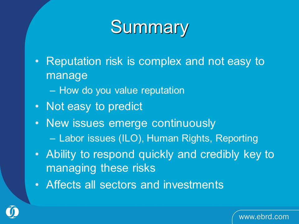 Summary Reputation risk is complex and not easy to manage –How do you value reputation Not easy to predict New issues emerge continuously –Labor issues (ILO), Human Rights, Reporting Ability to respond quickly and credibly key to managing these risks Affects all sectors and investments