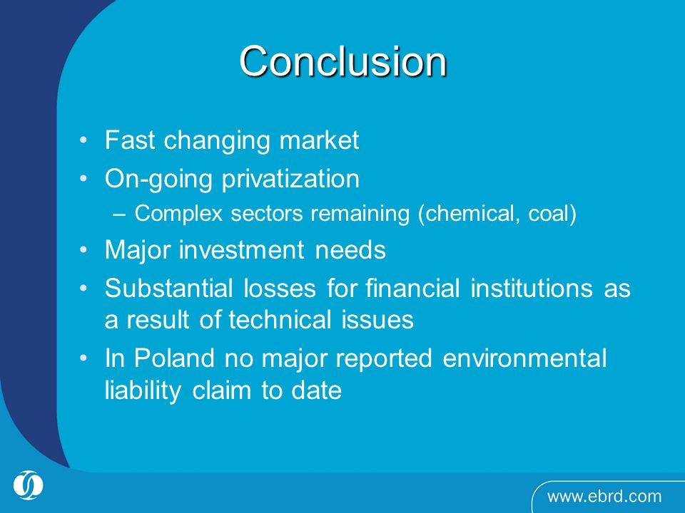 Conclusion Fast changing market On-going privatization –Complex sectors remaining (chemical, coal) Major investment needs Substantial losses for financial institutions as a result of technical issues In Poland no major reported environmental liability claim to date
