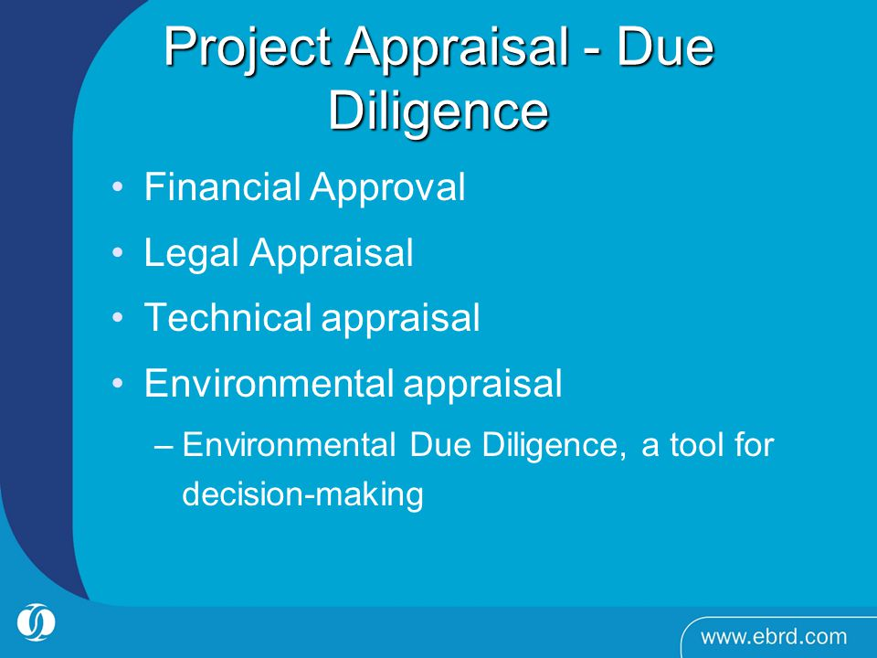Project Appraisal - Due Diligence Financial Approval Legal Appraisal Technical appraisal Environmental appraisal –Environmental Due Diligence, a tool for decision-making