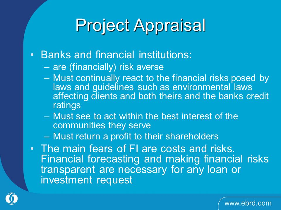 Project Appraisal Banks and financial institutions: –are (financially) risk averse –Must continually react to the financial risks posed by laws and guidelines such as environmental laws affecting clients and both theirs and the banks credit ratings –Must see to act within the best interest of the communities they serve –Must return a profit to their shareholders The main fears of FI are costs and risks.