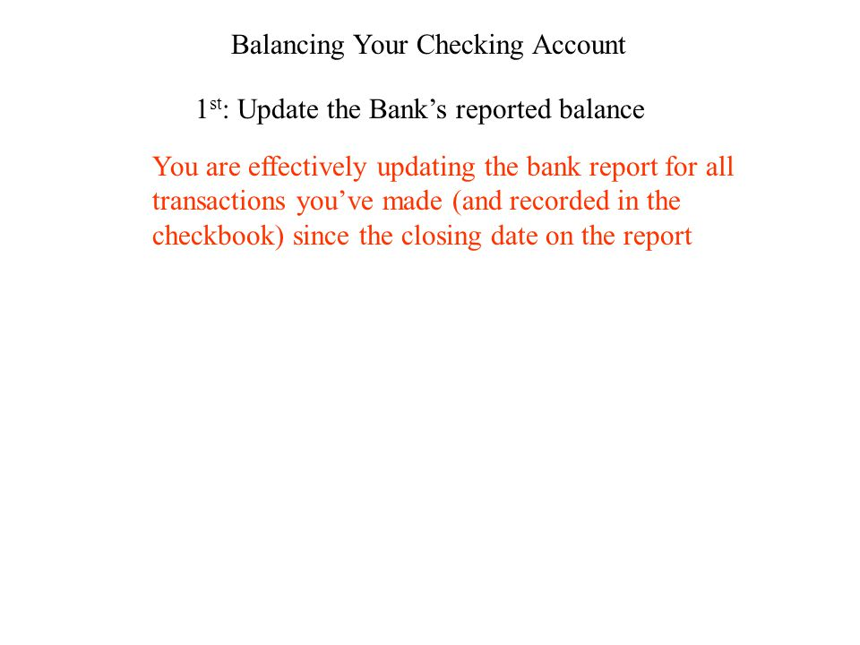 Balancing Your Checking Account 1 st : Update the Banks reported balance You are effectively updating the bank report for all transactions youve made (and recorded in the checkbook) since the closing date on the report