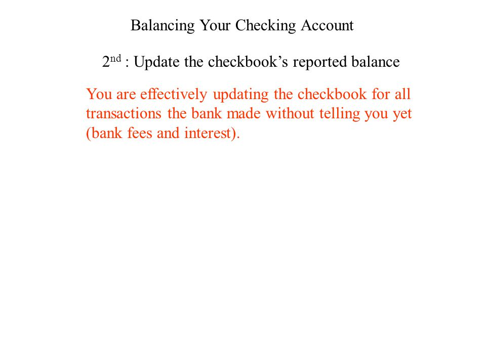 Balancing Your Checking Account 2 nd : Update the checkbooks reported balance You are effectively updating the checkbook for all transactions the bank made without telling you yet (bank fees and interest).