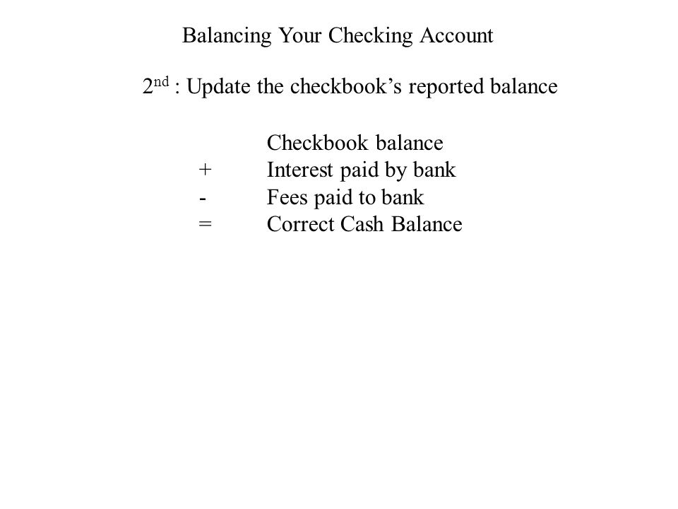 Checkbook balance +Interest paid by bank -Fees paid to bank =Correct Cash Balance Balancing Your Checking Account 2 nd : Update the checkbooks reported balance