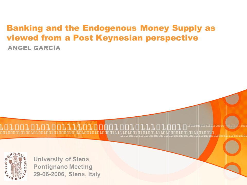 Banking and the Endogenous Money Supply as viewed from a Post Keynesian perspective ÁNGEL GARCÍA University of Siena, Pontignano Meeting 29-06-2006, Siena, Italy