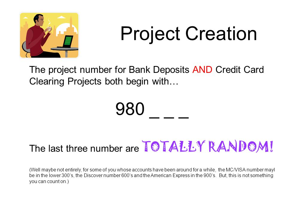 Project Creation The project number for Bank Deposits AND Credit Card Clearing Projects both begin with… 980 _ _ _ The last three number are TOTALLY RANDOM.