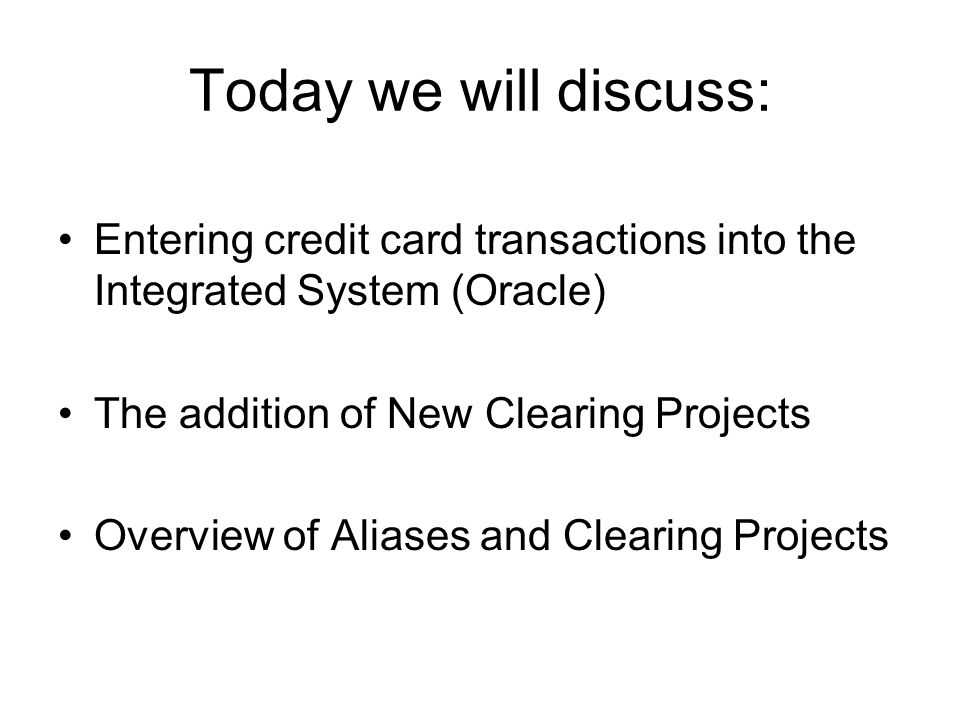 Today we will discuss: Entering credit card transactions into the Integrated System (Oracle) The addition of New Clearing Projects Overview of Aliases and Clearing Projects