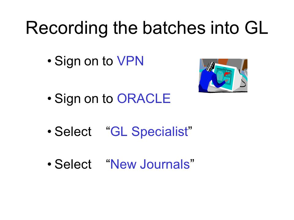 Recording the batches into GL Sign on to VPN Sign on to ORACLE Select GL Specialist Select New Journals