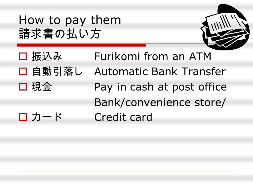 How to pay them Furikomi from an ATM Automatic Bank Transfer Pay in cash at post office Bank/convenience store/ Credit card