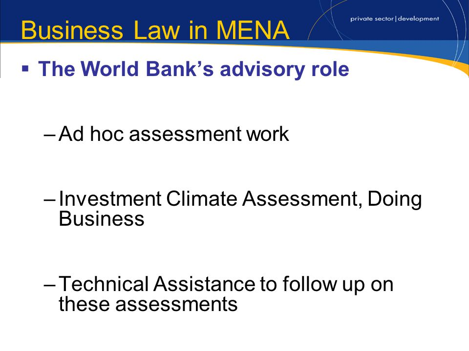 Business Law in MENA The World Banks advisory role –Ad hoc assessment work –Investment Climate Assessment, Doing Business –Technical Assistance to follow up on these assessments