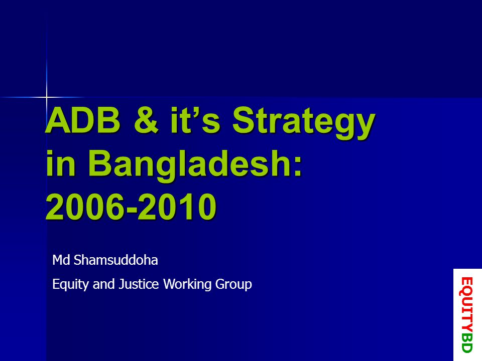 ADB & its Strategy in Bangladesh: Md Shamsuddoha Equity and Justice Working Group EQUITYBD