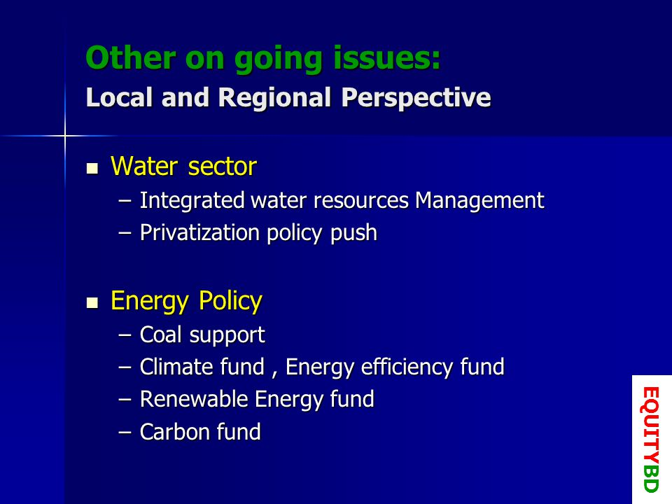 Other on going issues: Local and Regional Perspective Water sector Water sector –Integrated water resources Management –Privatization policy push Energy Policy Energy Policy –Coal support –Climate fund, Energy efficiency fund –Renewable Energy fund –Carbon fund EQUITYBD
