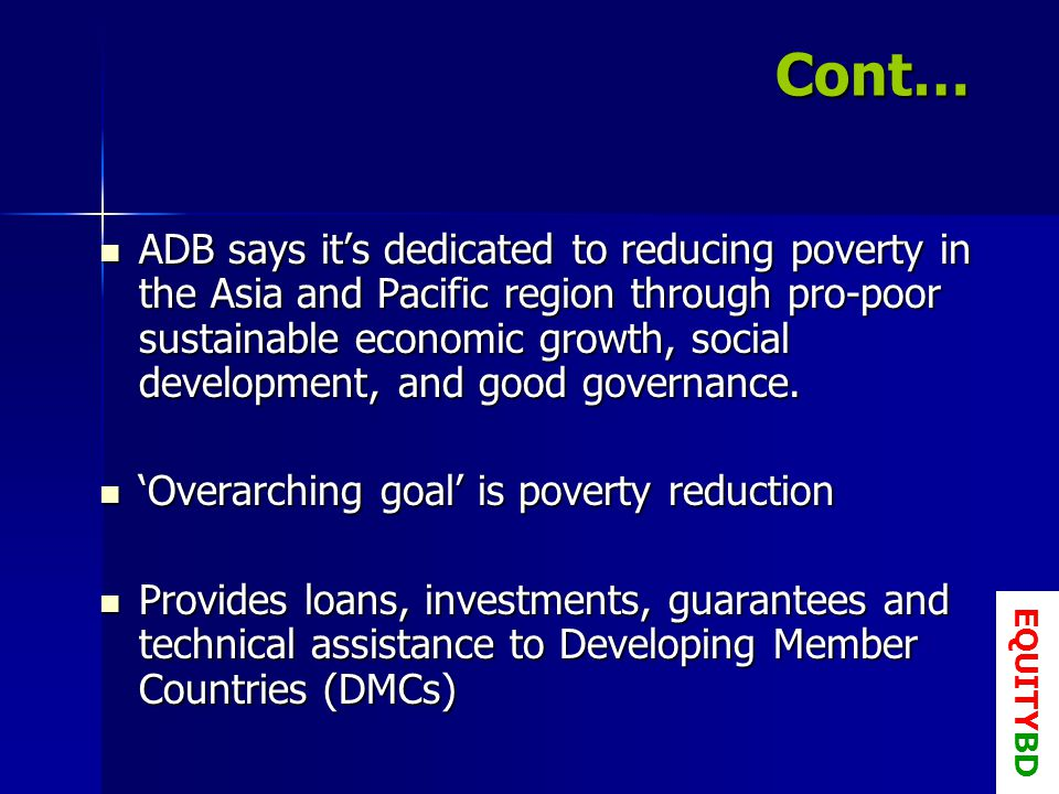 Cont… ADB says its dedicated to reducing poverty in the Asia and Pacific region through pro-poor sustainable economic growth, social development, and good governance.