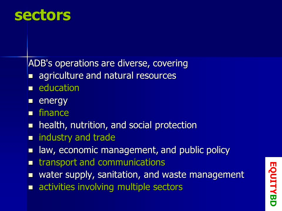 sectors ADB s operations are diverse, covering agriculture and natural resources agriculture and natural resources education education energy energy finance finance health, nutrition, and social protection health, nutrition, and social protection industry and trade industry and trade law, economic management, and public policy law, economic management, and public policy transport and communications transport and communications water supply, sanitation, and waste management water supply, sanitation, and waste management activities involving multiple sectors activities involving multiple sectors EQUITYBD