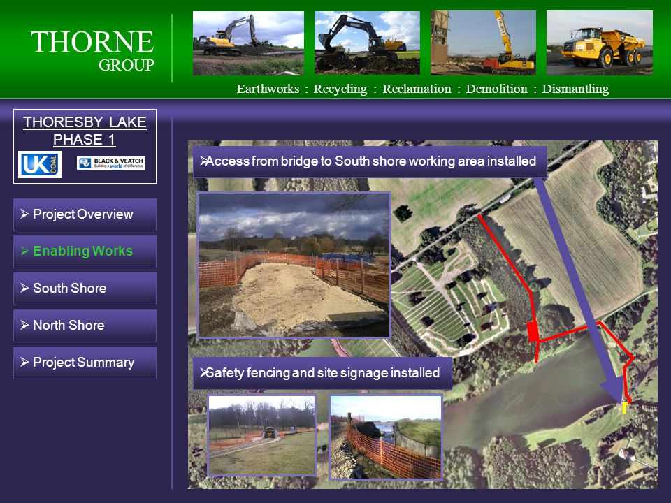 THORNE GROUP THORESBY LAKE PHASE 1 South Shore Earthworks : Recycling : Reclamation : Demolition : Dismantling Project Overview Enabling Works Access from bridge to South shore working area installed Safety fencing and site signage installed North Shore Project Summary
