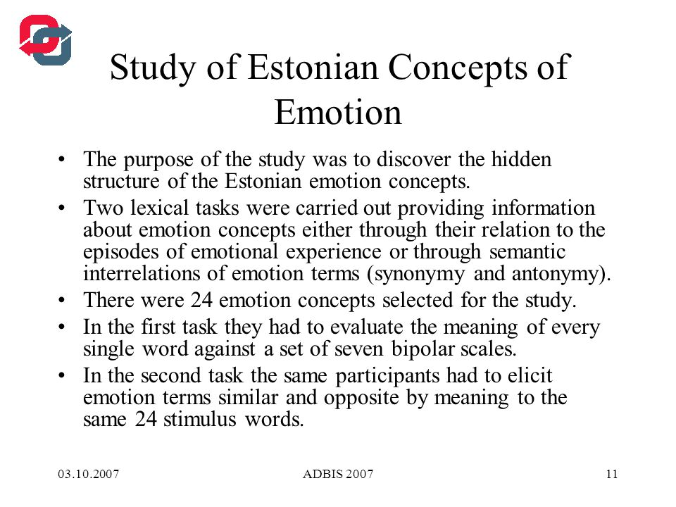 03.10.2007ADBIS 200711 Study of Estonian Concepts of Emotion The purpose of the study was to discover the hidden structure of the Estonian emotion concepts.
