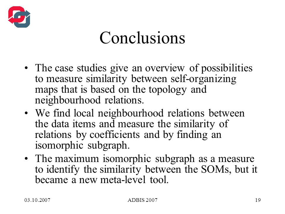 03.10.2007ADBIS 200719 Conclusions The case studies give an overview of possibilities to measure similarity between self-organizing maps that is based on the topology and neighbourhood relations.