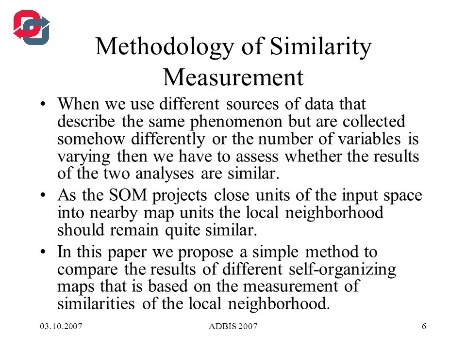 03.10.2007ADBIS 20076 Methodology of Similarity Measurement When we use different sources of data that describe the same phenomenon but are collected somehow differently or the number of variables is varying then we have to assess whether the results of the two analyses are similar.