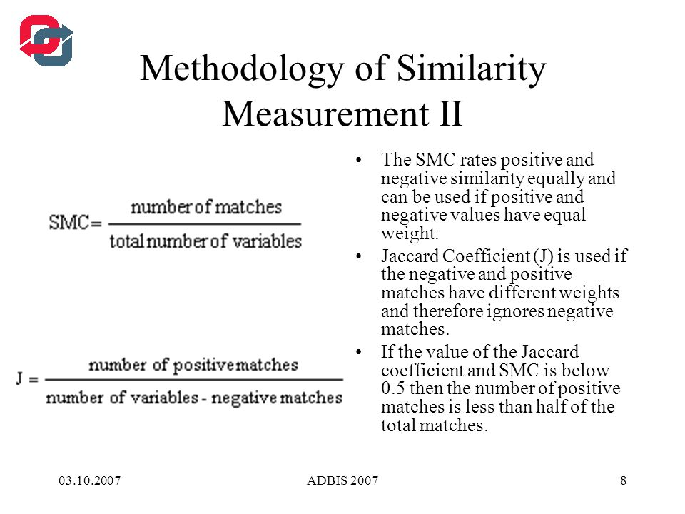 03.10.2007ADBIS 20078 Methodology of Similarity Measurement II The SMC rates positive and negative similarity equally and can be used if positive and negative values have equal weight.