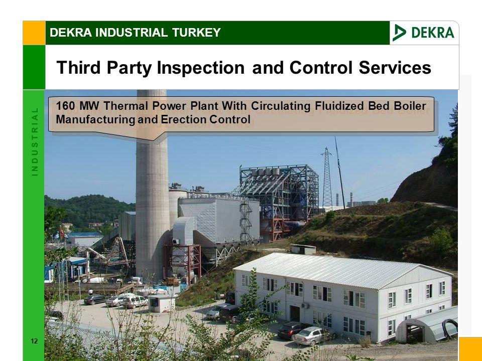 12 I N D U S T R I A L DEKRA INDUSTRIAL TURKEY Third Party Inspection and Control Services 160 MW Thermal Power Plant With Circulating Fluidized Bed Boiler Manufacturing and Erection Control