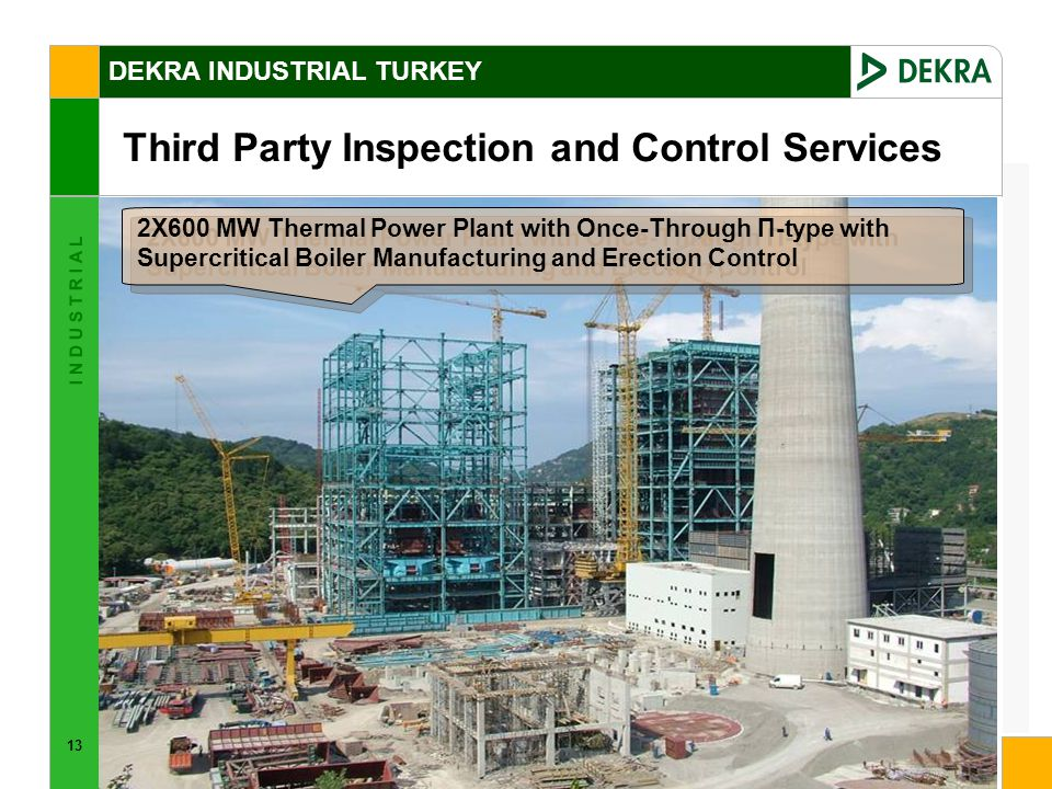 13 I N D U S T R I A L DEKRA INDUSTRIAL TURKEY Third Party Inspection and Control Services 2X600 MW Thermal Power Plant with Once-Through Π-type with Supercritical Boiler Manufacturing and Erection Control