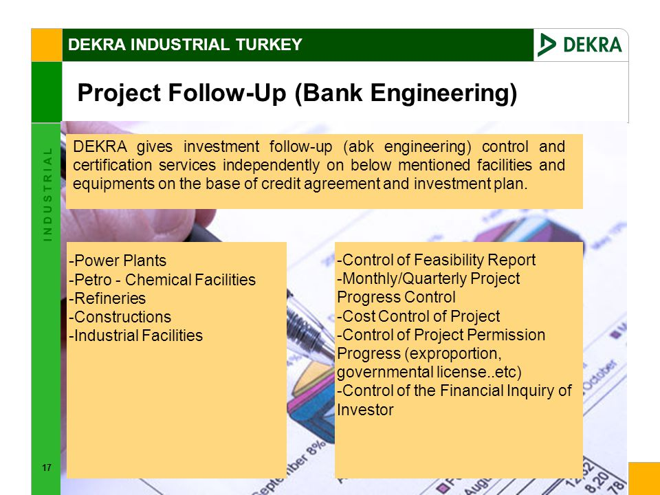 17 I N D U S T R I A L Project Follow-Up (Bank Engineering) DEKRA gives investment follow-up (abk engineering) control and certification services independently on below mentioned facilities and equipments on the base of credit agreement and investment plan.